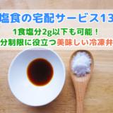 減塩食の宅配サービス13選【塩分制限に役立つ宅配弁当おすすめランキング】